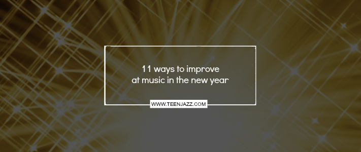 11 Ways to Improve at Music This Year | Teen Jazz