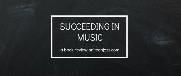 A Review of Succeeding in Music by John Stiernberg | Teen Jazz